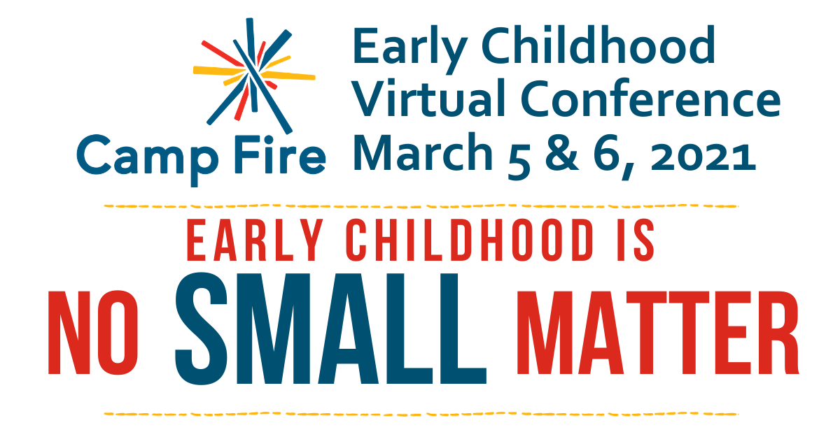camp fire early childhood virtual conference march 5 & 6, 2021, early childhood is no small matter